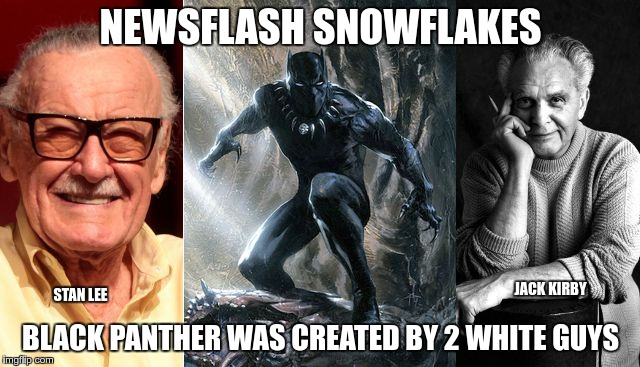 NEWSFLASH SNOWFLAKES BLACK PANTHER WAS CREATED BY 2 WHITE GUYS STAN LEE JACK KIRBY | image tagged in black panther creators | made w/ Imgflip meme maker