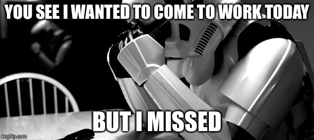Cry | YOU SEE I WANTED TO COME TO WORK TODAY BUT I MISSED | image tagged in cry,sad stormtrooper,memes,funny | made w/ Imgflip meme maker