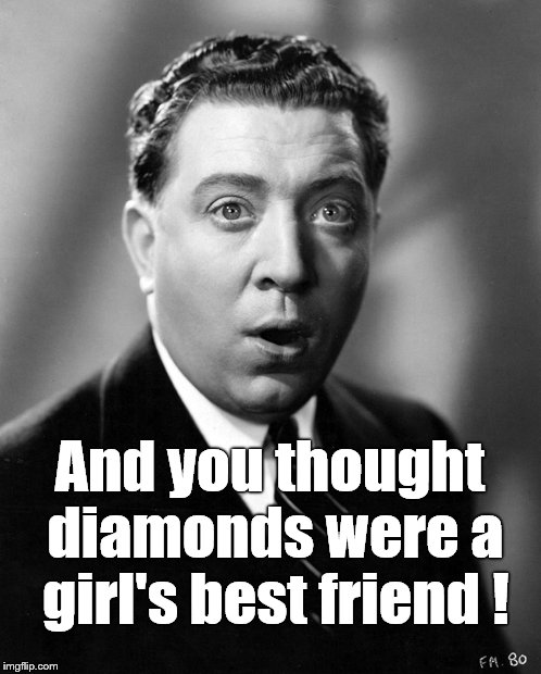 And you thought diamonds were a girl's best friend ! | made w/ Imgflip meme maker