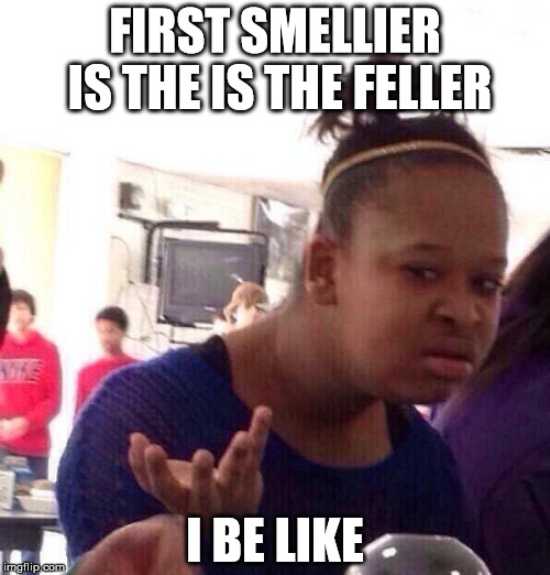Black Girl Wat | FIRST SMELLIER IS THE IS THE FELLER I BE LIKE | image tagged in memes,black girl wat | made w/ Imgflip meme maker