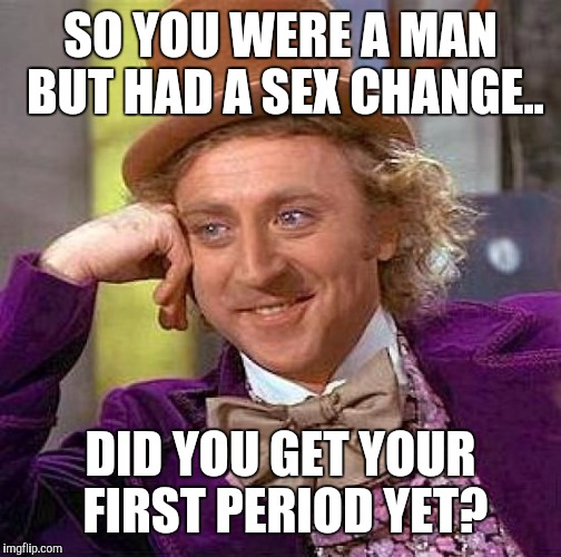Creepy Condescending Wonka Meme | SO YOU WERE A MAN BUT HAD A SEX CHANGE.. DID YOU GET YOUR FIRST PERIOD YET? | image tagged in memes,creepy condescending wonka | made w/ Imgflip meme maker