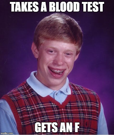 Bad Luck Brian Meme | TAKES A BLOOD TEST GETS AN F | image tagged in memes,bad luck brian | made w/ Imgflip meme maker