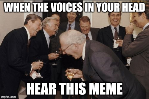 Laughing Men In Suits Meme | WHEN THE VOICES IN YOUR HEAD HEAR THIS MEME | image tagged in memes,laughing men in suits | made w/ Imgflip meme maker