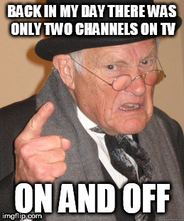 Back In My Day Meme | BACK IN MY DAY THERE WAS ONLY TWO CHANNELS ON TV ON AND OFF | image tagged in memes,back in my day | made w/ Imgflip meme maker