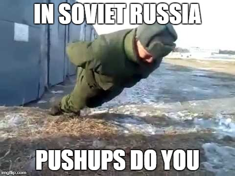 in soviet russia... | IN SOVIET RUSSIA PUSHUPS DO YOU | image tagged in in soviet russia,pushups | made w/ Imgflip meme maker