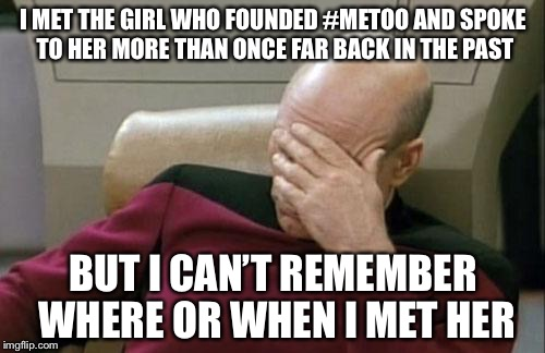 Captain Picard Facepalm Meme | I MET THE GIRL WHO FOUNDED #METOO AND SPOKE TO HER MORE THAN ONCE FAR BACK IN THE PAST BUT I CAN'T REMEMBER WHERE OR WHEN I MET HER | image tagged in memes,captain picard facepalm | made w/ Imgflip meme maker