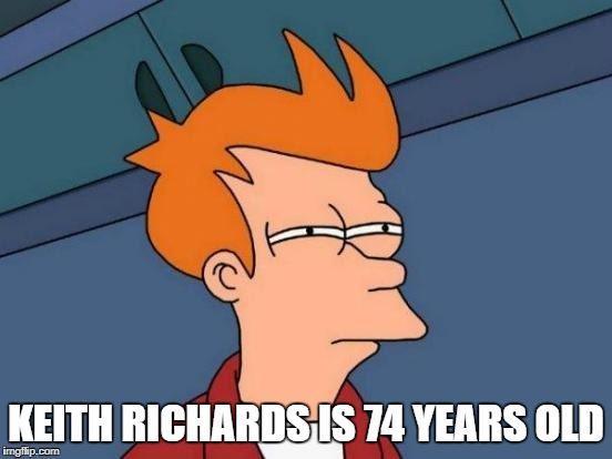 Futurama Fry Meme | KEITH RICHARDS IS 74 YEARS OLD | image tagged in memes,futurama fry | made w/ Imgflip meme maker