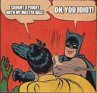 Robin is a Pokemon Noob | I CAUGHT A PIDGEY WITH MY MASTER BALL! OH, YOU IDIOT! | image tagged in memes,batman slapping robin | made w/ Imgflip meme maker