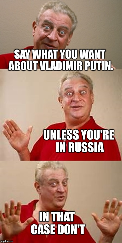Say what you want about Vladimir Putin... | SAY WHAT YOU WANT ABOUT VLADIMIR PUTIN. UNLESS YOU'RE IN RUSSIA IN THAT CASE DON'T | image tagged in bad pun dangerfield,vladimir putin | made w/ Imgflip meme maker