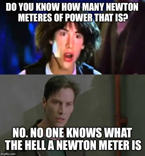 DO YOU KNOW HOW MANY NEWTON METERES OF POWER THAT IS? NO. NO ONE KNOWS WHAT THE HELL A NEWTON METER IS | image tagged in keanu reeves whoa | made w/ Imgflip meme maker
