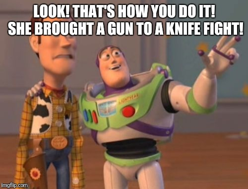 X, X Everywhere Meme | LOOK! THAT'S HOW YOU DO IT! SHE BROUGHT A GUN TO A KNIFE FIGHT! | image tagged in memes,x,x everywhere,x x everywhere | made w/ Imgflip meme maker