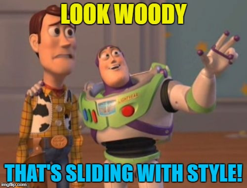 X, X Everywhere Meme | LOOK WOODY THAT'S SLIDING WITH STYLE! | image tagged in memes,x x everywhere | made w/ Imgflip meme maker