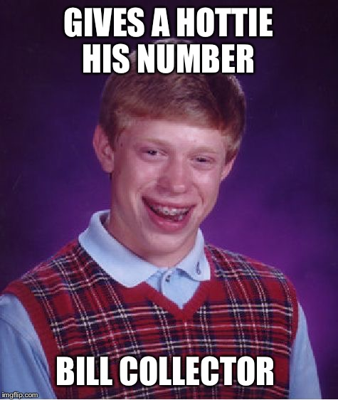Bad Luck Brian Meme | GIVES A HOTTIE HIS NUMBER BILL COLLECTOR | image tagged in memes,bad luck brian | made w/ Imgflip meme maker
