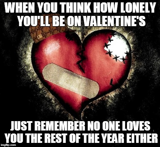 Valentine's Day Reminder | WHEN YOU THINK HOW LONELY YOU'LL BE ON VALENTINE'S JUST REMEMBER NO ONE LOVES YOU THE REST OF THE YEAR EITHER | image tagged in broken heart,scumbag,valentine's day,lonely | made w/ Imgflip meme maker