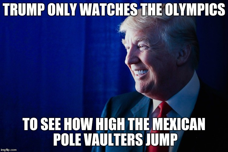 TRUMP ONLY WATCHES THE OLYMPICS TO SEE HOW HIGH THE MEXICAN POLE VAULTERS JUMP | image tagged in donald trump,olympics,funny,funny memes,memes | made w/ Imgflip meme maker