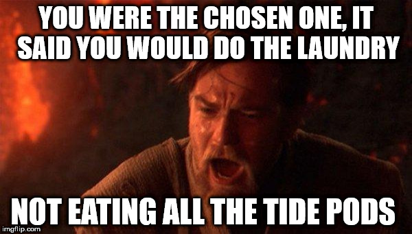 Dark tide of the force | YOU WERE THE CHOSEN ONE, IT SAID YOU WOULD DO THE LAUNDRY NOT EATING ALL THE TIDE PODS | image tagged in memes,you were the chosen one star wars,tide pods | made w/ Imgflip meme maker
