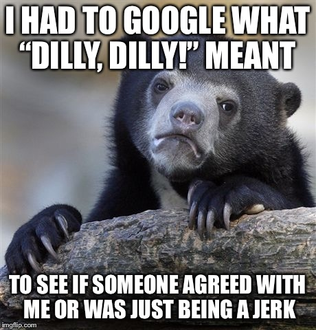 "Dilly dilly...now I know | I HAD TO GOOGLE WHAT ""DILLY, DILLY!"" MEANT TO SEE IF SOMEONE AGREED WITH ME OR WAS JUST BEING A JERK 