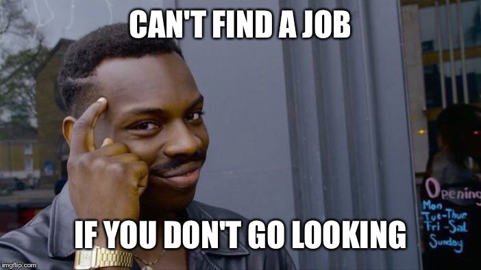 Roll Safe Think About It Meme | CAN'T FIND A JOB IF YOU DON'T GO LOOKING | image tagged in memes,roll safe think about it | made w/ Imgflip meme maker