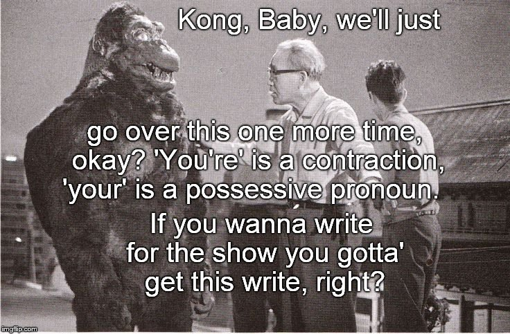 Kong with Director | Kong, Baby, we'll just If you wanna write for the show you gotta' get this write, right? go over this one more time, okay? 'You're' is a con | image tagged in kong with director | made w/ Imgflip meme maker