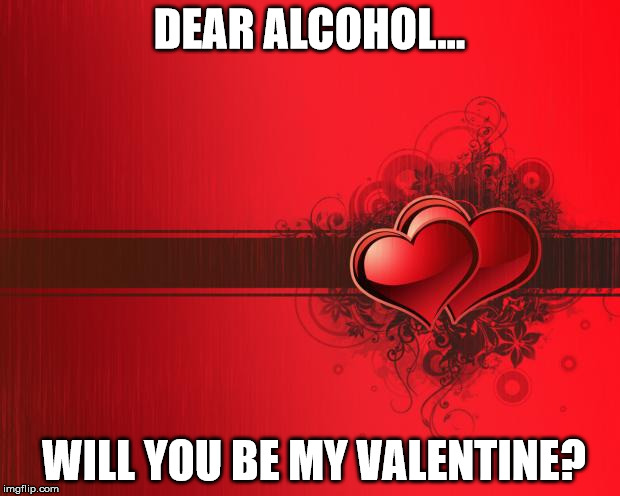 Valentines Day | DEAR ALCOHOL… WILL YOU BE MY VALENTINE? | image tagged in valentines day | made w/ Imgflip meme maker