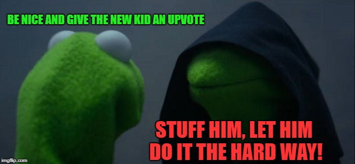 Evil Kermit Meme | BE NICE AND GIVE THE NEW KID AN UPVOTE STUFF HIM, LET HIM DO IT THE HARD WAY! | image tagged in memes,evil kermit | made w/ Imgflip meme maker