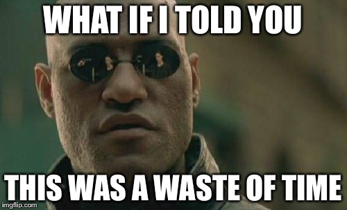 Matrix Morpheus Meme | WHAT IF I TOLD YOU THIS WAS A WASTE OF TIME | image tagged in memes,matrix morpheus | made w/ Imgflip meme maker