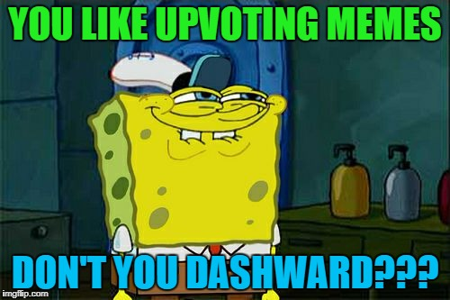 Dont You Squidward Meme | YOU LIKE UPVOTING MEMES DON'T YOU DASHWARD??? | image tagged in memes,dont you squidward | made w/ Imgflip meme maker