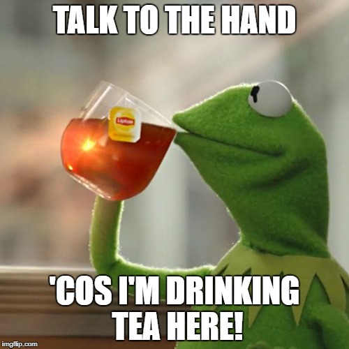 But Thats None Of My Business | TALK TO THE HAND 'COS I'M DRINKING TEA HERE! | image tagged in memes,but thats none of my business,kermit the frog | made w/ Imgflip meme maker