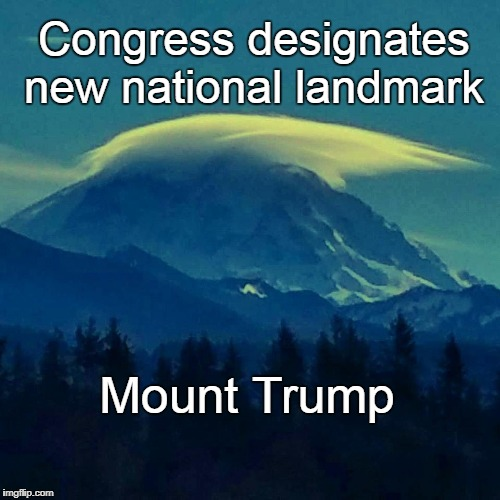 Mount Trump | Congress designates new national landmark Mount Trump | image tagged in mt trump,national landmark | made w/ Imgflip meme maker