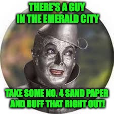 THERE'S A GUY IN THE EMERALD CITY TAKE SOME NO. 4 SAND PAPER AND BUFF THAT RIGHT OUT! | made w/ Imgflip meme maker