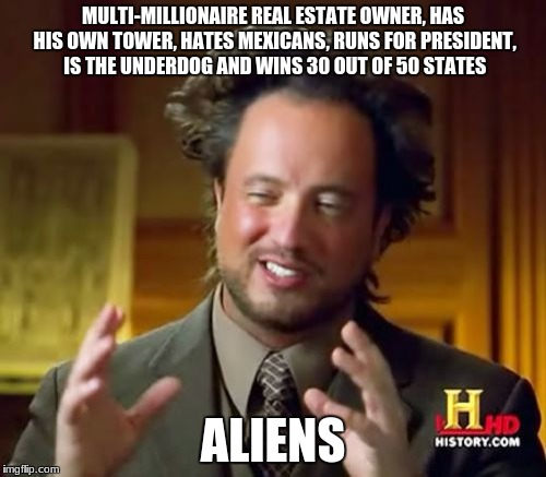 Ancient Aliens | MULTI-MILLIONAIRE REAL ESTATE OWNER, HAS HIS OWN TOWER, HATES MEXICANS, RUNS FOR PRESIDENT, IS THE UNDERDOG AND WINS 30 OUT OF 50 STATES ALI | image tagged in memes,ancient aliens | made w/ Imgflip meme maker