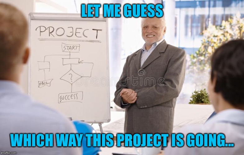 Project Manager Harold | LET ME GUESS WHICH WAY THIS PROJECT IS GOING... | image tagged in memes,hide the pain harold,project manager | made w/ Imgflip meme maker