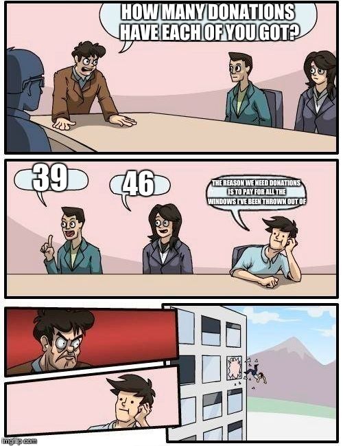 Dang, son | HOW MANY DONATIONS HAVE EACH OF YOU GOT? 39 46 THE REASON WE NEED DONATIONS IS TO PAY FOR ALL THE WINDOWS I'VE BEEN THROWN OUT OF | image tagged in memes,boardroom meeting suggestion,funny,donations,imgflip points,pay | made w/ Imgflip meme maker
