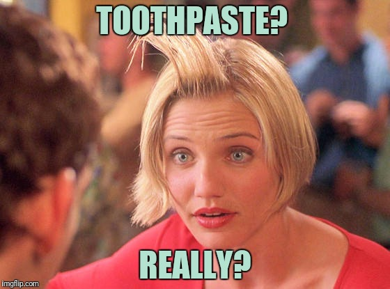TOOTHPASTE? REALLY? | made w/ Imgflip meme maker