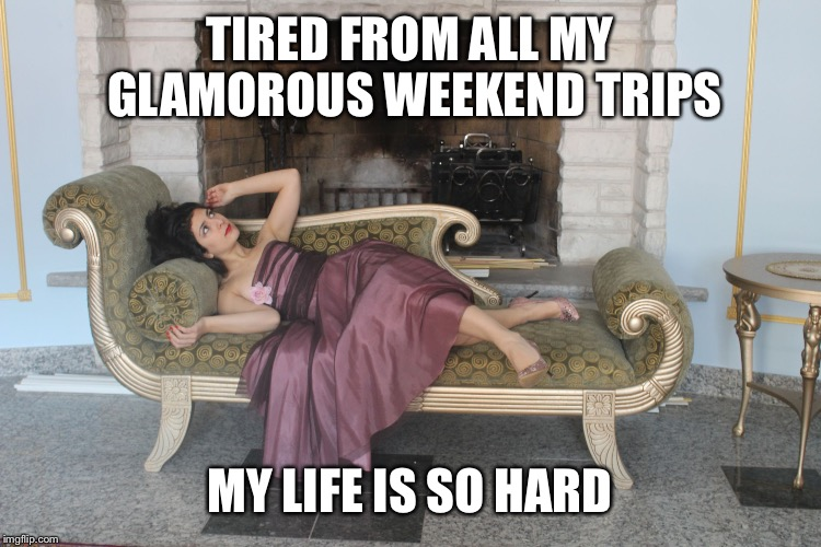 1% girl | TIRED FROM ALL MY GLAMOROUS WEEKEND TRIPS MY LIFE IS SO HARD | image tagged in 1 girl | made w/ Imgflip meme maker