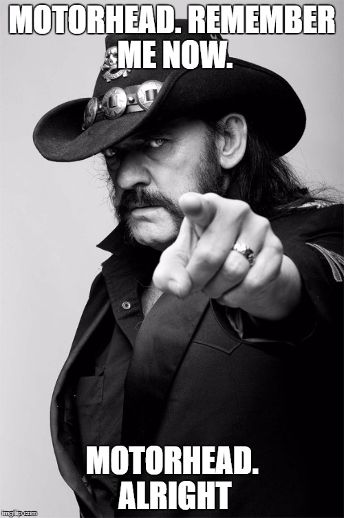 Remember my name... | MOTORHEAD. REMEMBER ME NOW. MOTORHEAD. ALRIGHT | image tagged in motorhead,lemmy kilmister,lemmy,heavy metal | made w/ Imgflip meme maker