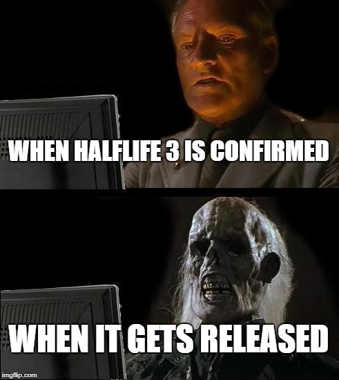 Ill Just Wait Here Meme | WHEN HALFLIFE 3 IS CONFIRMED WHEN IT GETS RELEASED | image tagged in memes,ill just wait here | made w/ Imgflip meme maker