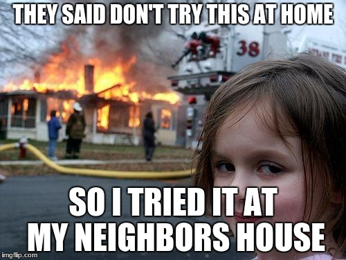 Disaster Girl Meme | THEY SAID DON'T TRY THIS AT HOME SO I TRIED IT AT MY NEIGHBORS HOUSE | image tagged in memes,disaster girl | made w/ Imgflip meme maker