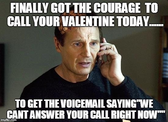 "Liam Neeson Taken 2 Meme | FINALLY GOT THE COURAGE  TO CALL YOUR VALENTINE TODAY...... TO GET THE VOICEMAIL SAYING""WE  CANT ANSWER YOUR CALL RIGHT NOW"""" 
