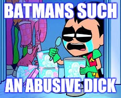 BATMANS SUCH AN ABUSIVE DICK | made w/ Imgflip meme maker