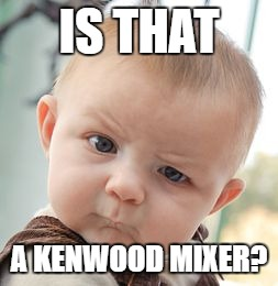Skeptical Baby Meme | IS THAT A KENWOOD MIXER? | image tagged in memes,skeptical baby | made w/ Imgflip meme maker