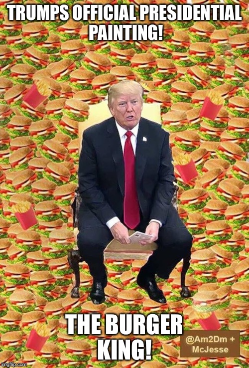 Burger king dummy! | TRUMPS OFFICIAL PRESIDENTIAL PAINTING! THE BURGER KING! | image tagged in funny trump meme,nevertrump meme,trump meme,presidential painting,obama painting,obama trump meme | made w/ Imgflip meme maker