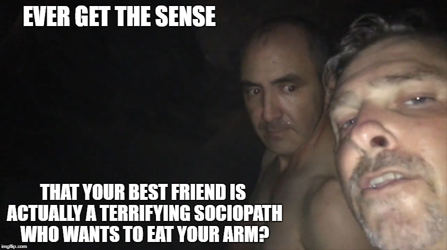 old canibal dude | EVER GET THE SENSE THAT YOUR BEST FRIEND IS ACTUALLY A TERRIFYING SOCIOPATH WHO WANTS TO EAT YOUR ARM? | image tagged in cave boys | made w/ Imgflip meme maker