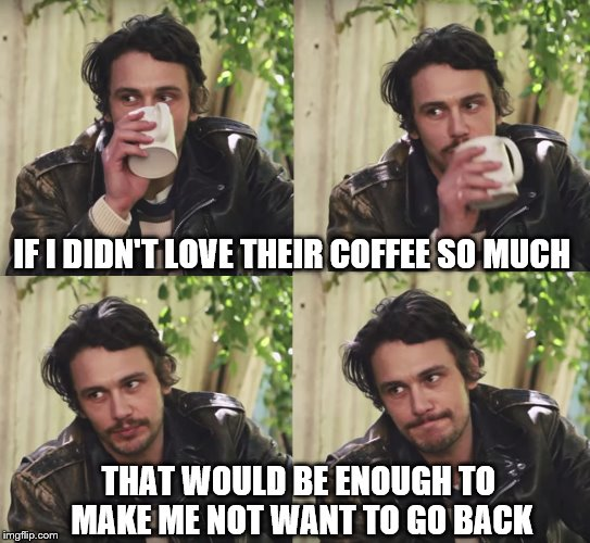 IF I DIDN'T LOVE THEIR COFFEE SO MUCH THAT WOULD BE ENOUGH TO MAKE ME NOT WANT TO GO BACK | made w/ Imgflip meme maker