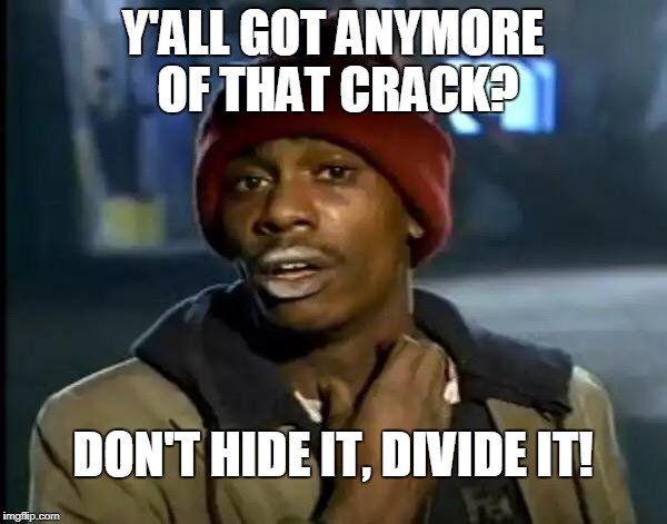 Y'all Got Any More Of That Meme | Y'ALL GOT ANYMORE OF THAT CRACK? DON'T HIDE IT, DIVIDE IT! | image tagged in memes,y'all got any more of that | made w/ Imgflip meme maker