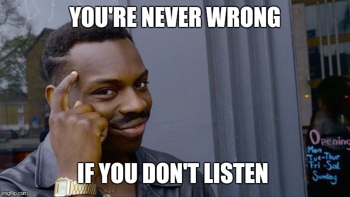 Roll Safe Think About It Meme | YOU'RE NEVER WRONG IF YOU DON'T LISTEN | image tagged in memes,roll safe think about it | made w/ Imgflip meme maker