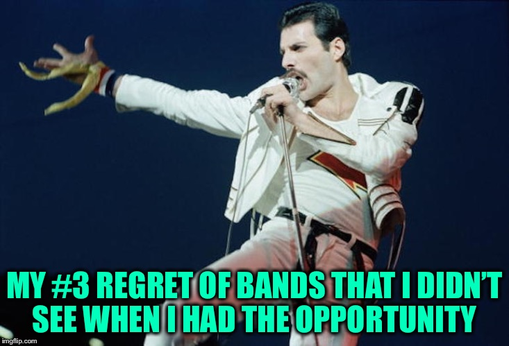 MY #3 REGRET OF BANDS THAT I DIDN'T SEE WHEN I HAD THE OPPORTUNITY | made w/ Imgflip meme maker