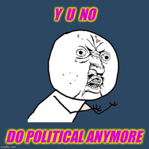 Y U No Meme | Y  U  NO DO POLITICAL ANYMORE | image tagged in memes,y u no | made w/ Imgflip meme maker