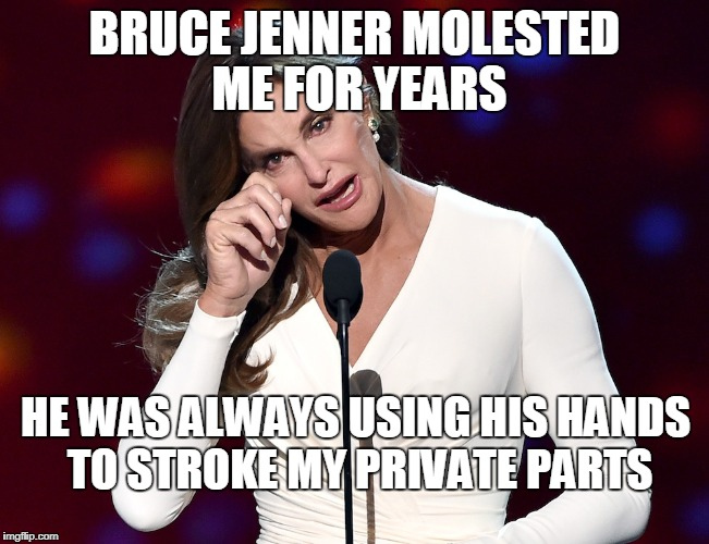 bruce jenner problems | BRUCE JENNER MOLESTED ME FOR YEARS HE WAS ALWAYS USING HIS HANDS TO STROKE MY PRIVATE PARTS | image tagged in bruce jenner problems | made w/ Imgflip meme maker