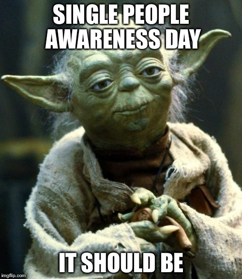 Star Wars Yoda Meme | SINGLE PEOPLE AWARENESS DAY IT SHOULD BE | image tagged in memes,star wars yoda | made w/ Imgflip meme maker